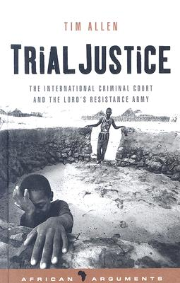 Image for Trial Justice: The International Criminal Court and the Lord's Resistance Army (African Arguments)