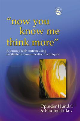 Image for Now You Know Me Think More': A Journey With Autism Using Facilitated Communication Techniques