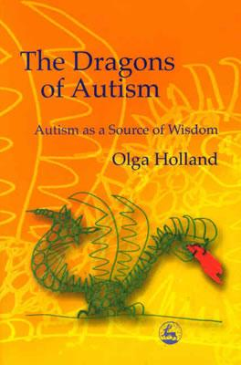 The Dragons of Autism: Autism As a Source of Wisdom, Olga Holland