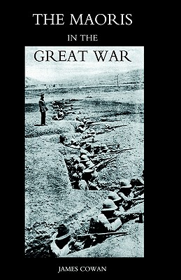 Maoris In The Great War: A History Of The New Zealand Native Contingent And Pioneer Battalion - Gallipoli 1915 France And Flanders 1916-1918: Maoris ... Gallipoli 1915 France And Flanders 1916-1918, Cowan, James