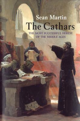 The Cathars: The Most Successful Heresy of the Middle Ages, Sean Martin