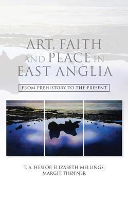 Art, Faith and Place in East Anglia: From Prehistory to the Present, T.A. Heslop