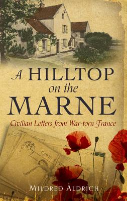 A Hilltop on the Marne: An American?s Letters From War-Torn France, Mildred Aldrich