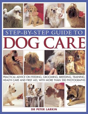 Step-By-Step Guide To Dog Care: Practical Advice On Feeding, Grooming, Breeding, Training, Health Care And First Aid, With More Than 300 Photographs, Peter Larkin