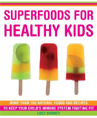 Superfoods for Healthy Kids: More Than 250 Immune-Boosting Foods and Great-Tasting Recipes for Your Children, Lucy Burney