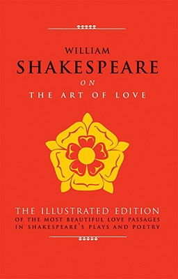 Image for William Shakespeare on The Art of Love: The Illustrated Edition of the Most Beautiful Love Passages in Shakespeare's Plays and Poetry (The Art of Wisdom)