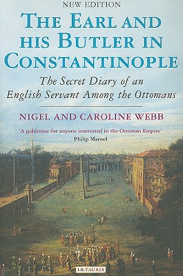 The Earl and His Butler in Constantinople: The Secret Diary of an English Servant Among the Ottomans, Webb, Nigel; Webb, Caroline