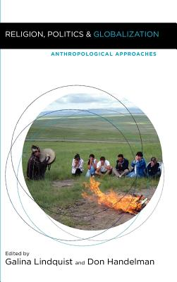 Religion, Politics, and Globalization : Anthropological Approaches, Galina Lindquist (Editor), Don Handelman (Editor)