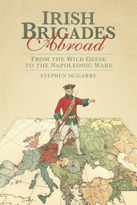Irish Brigades Abroad: From the Wild Geese to the Napoleonic Wars, McGarry, Stephen