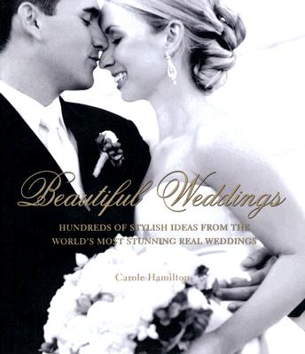 Beautiful Weddings: Hundreds of Stylish Ideas from the World's Most Stunning Real Weddings, Hamilton, Carole