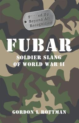 FUBAR F---ed Up Beyond All Recognition: Soldier Slang of World War II (General Military), Rottman, Gordon L.