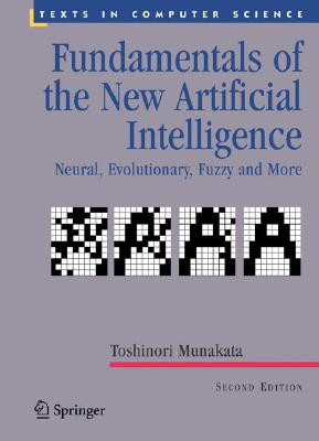 Fundamentals of the New Artificial Intelligence: Neural, Evolutionary, Fuzzy and More (Texts in Computer Science), Munakata, Toshinori