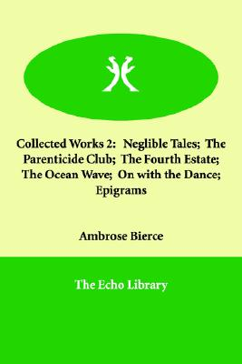 Image for Collected Works 2: Neglible Tales;  The Parenticide Club;  The Fourth Estate;  The Ocean Wave;  On with the Dance;  Epigrams