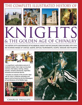 Image for The Complete Illustrated History of Knights & the Golden Age of Chivalry: The History, Myth And Romance Of The Medieval Knights And The Chivalric Code Tournaments, Courts, Honours And Triumphs