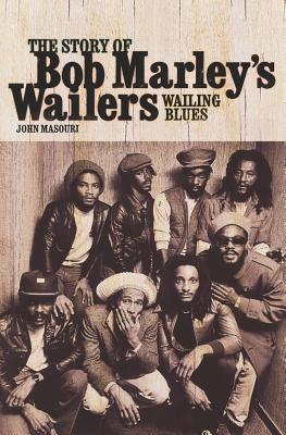 Wailing Blues: The Story of Bob Marley's Wailers, Masouri, John