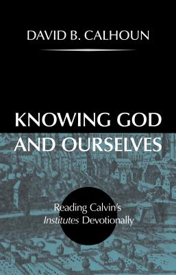Image for Knowing God and Ourselves: Reading Calvin's Institutes Devotionally