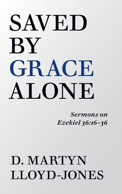 Image for Saved By Grace Alone: Sermons on Ezekiel 36:16-36