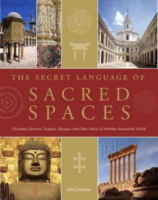 Image for The Secret Language of Sacred Spaces: Decoding Churches, Cathedrals, Temples, Mosques and Other Places of Worship Around the World