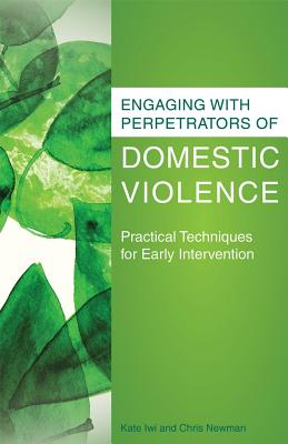 Engaging with Perpetrators of Domestic Violence: Practical Techniques for Early Intervention, Newman, Chris; Iwi, Kate