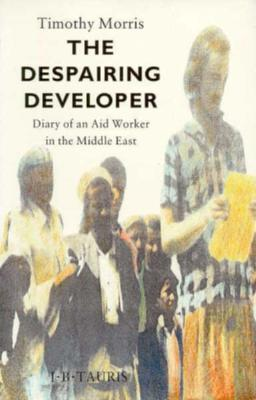 The Despairing Developer: Diary of an Aid Worker in the Middle East, Morris, Timothy