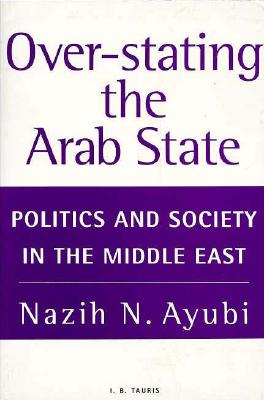Over-Stating the Arab State: Politics and Society in the Middle East, Ayubi, Nazih N.