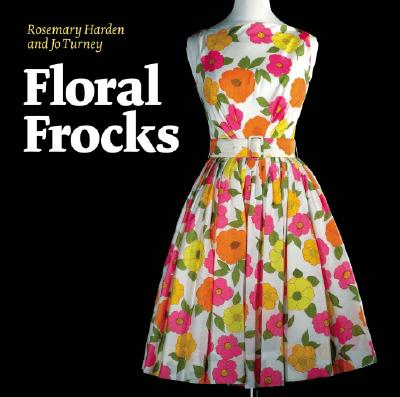 Floral Frocks : a Celebration of the Floral Printed Dress from 1900 to the Present Day, Harden, Rosemary; Turney, Jo
