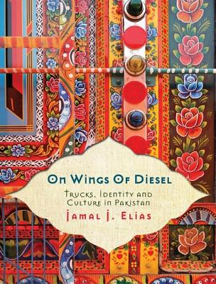 On Wings of Diesel: Trucks, Identity and Culture in Pakistan, Elias, Jamal J.