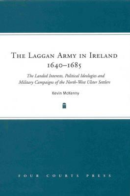 Image for The Laggan Army in Ireland, 1640-85: The Landed Interests, Political Ideologies and Military Campaigns of the North-West Ulster Settlers