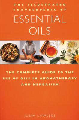 Image for The Illustrated Encyclopedia of Essential Oils: The Complete Guide to the Use of Oils in Aromatherapy & Herbalism (Illustrated Encyclopedia S.)
