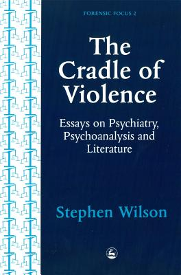 Image for The Cradle of Violence: Essays on Psychiatry, Psychoanalysis and Literature (Forensic Focus, 2)