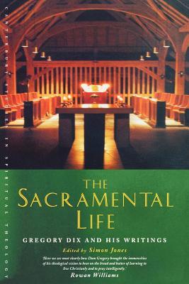The Sacramental Life: Gregory Dix and his Writings (Canterbury Studies in Spiritual Theology), SIMON JONES