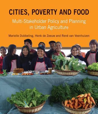Cities, Poverty and Food: Multi-Stakeholder Policy and Planning in Urban Agriculture, Dubbeling, Marielle; De Zeeuw, Henk; van Veenhuizen, Ren�