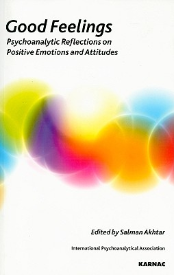 Image for Good Feelings: Psychoanalytic Reflections on Positive Emotions and Attitudes (IPA: Psychoanalytic Ideas and Applications)