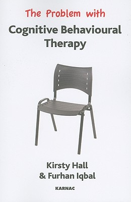 The Problem with Cognitive Behavioural Therapy (The Problem With Series), Hall, Kristy; Iqbal, Furhan