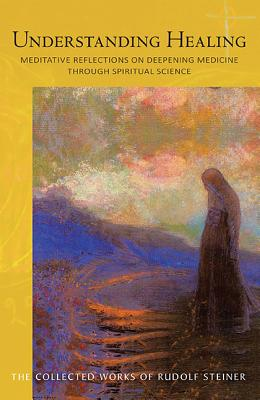 Image for Understanding Healing: Meditative Reflections on Deepening Medicine through Spiritual Science (CW 316) (The Collected Works of Rudolf Steiner)