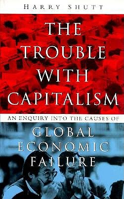 The Trouble With Capitalism: An Enquiry into the Causes of Global Economic Failure, Shutt, Harry
