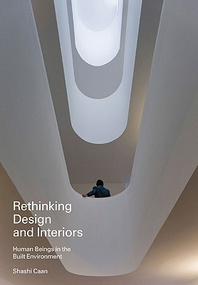 Rethinking Design and Interiors: Human Beings in the Built Environment, Shashi Caan