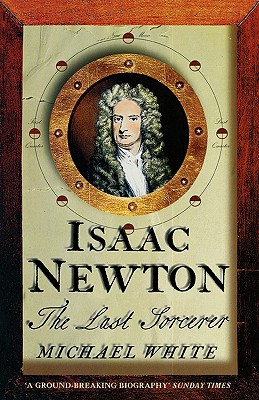 Isaac Newton: The Last Sorcerer, White, Michael