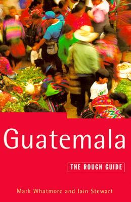 Guatemala: The Rough Guide (Rough Guides), Whatmore, Mark; Stewart, Iain