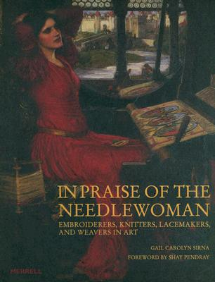 In Praise of the Needlewoman: Embroiderers, Knitters, Lacemakers and Weavers in Art, Gail Carolyn Sirna