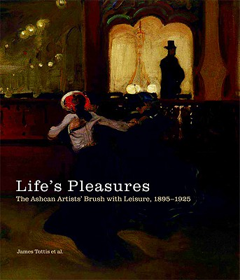 Image for Life's Pleasures: The Ashcan Artists' Brush with Leisure, 1895-1925