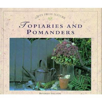 Image for Topiaries and Pomanders; Gifts from Nature, Flowers, Fruit and Foliage Captured in Everlasting Displays