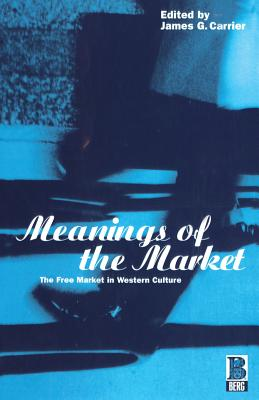 Image for Meanings of the Market: The Free Market In Western Culture (Explorations in Anthropology)
