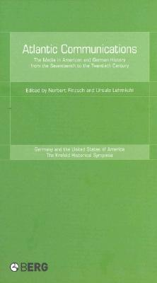 Image for Atlantic Communications: The Media in American and German History from the Seventeenth to the Twentieth Century (Krefeld Historical Symposia Series)