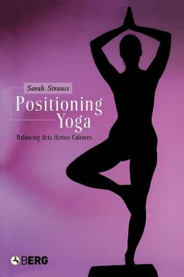 Positioning Yoga: Balancing Acts Across Cultures, Strauss, Sarah