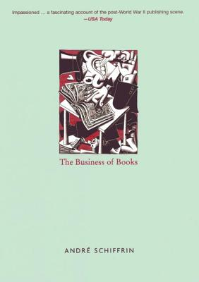 The Business of Books: How the International Conglomerates Took Over Publishing and Changed the Way We Read, André Schiffrin