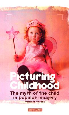 Picturing Childhood : The Myth of the Child in Popular Imagery, Holland, Patricia