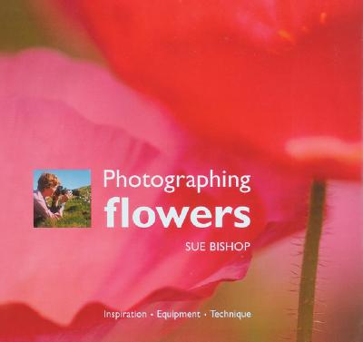 Photographing Flowers: Inspiration, Equipment, Technique, Bishop, Sue