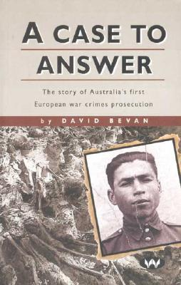 A Case to Answer: The Story of Australia's First European War Crimes Prosecution, Bevan, David