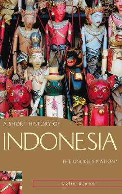A Short History of Indonesia: The Unlikely Nation? (A Short History of Asia series), Brown, Colin
